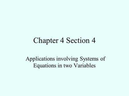 Chapter 4 Section 4 Applications involving Systems of Equations in two Variables.