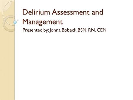 Delirium Assessment and Management Presented by: Jonna Bobeck BSN, RN, CEN.
