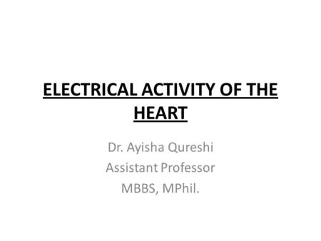 ELECTRICAL ACTIVITY OF THE HEART Dr. Ayisha Qureshi Assistant Professor MBBS, MPhil.