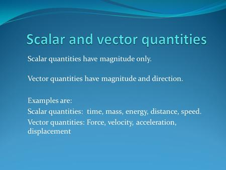 Scalar quantities have magnitude only. Vector quantities have magnitude and direction. Examples are: Scalar quantities: time, mass, energy, distance, speed.