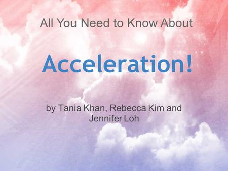 Acceleration! by Tania Khan, Rebecca Kim and Jennifer Loh All You Need to Know About.