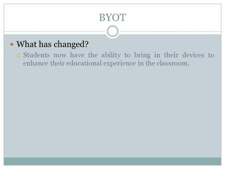 BYOT What has changed?  Students now have the ability to bring in their devices to enhance their educational experience in the classroom.