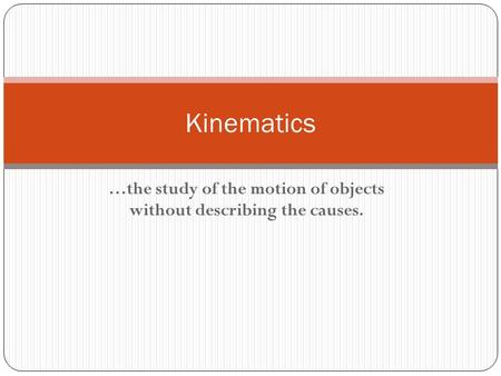 …the study of the motion of objects without describing the causes. Kinematics.