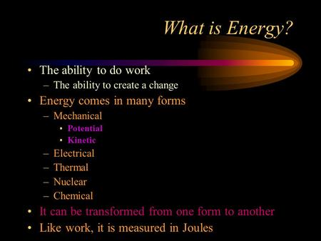 What is Energy? The ability to do work –The ability to create a change Energy comes in many forms –Mechanical Potential Kinetic –Electrical –Thermal –Nuclear.