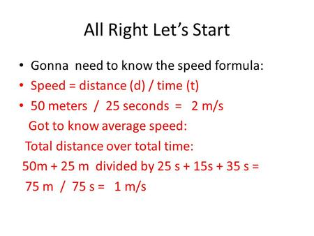 All Right Let's Start Gonna need to know the speed formula: Speed = distance (d) / time (t) 50 meters / 25 seconds = 2 m/s Got to know average speed: Total.