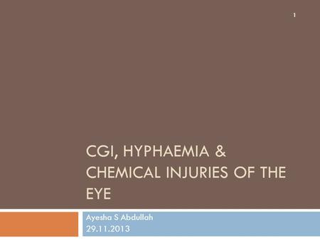 CGI, HYPHAEMIA & CHEMICAL INJURIES OF THE EYE Ayesha S Abdullah 29.11.2013 1.