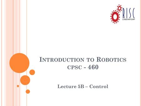 I NTRODUCTION TO R OBOTICS CPSC - 460 Lecture 5B – Control.