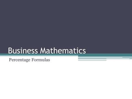 Business Mathematics Percentage Formulas. Lesson Objectives After studying this module, you should be able to: identify percentage, rate and base find.