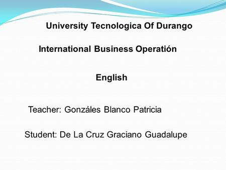 University Tecnologica Of Durango International Business Operatión English Teacher: Gonzáles Blanco Patricia Student: De La Cruz Graciano Guadalupe.