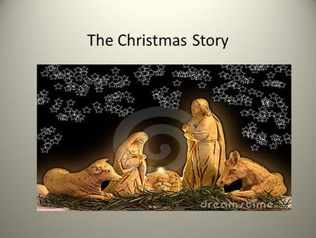 The Christmas Story. Carol: Away in a manger Away in a manger, No crib for a bed The little Lord Jesus Lay down His sweet head The stars in the bright.