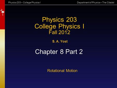 Physics 203 – College Physics I Department of Physics – The Citadel Physics 203 College Physics I Fall 2012 S. A. Yost Chapter 8 Part 2 Rotational Motion.