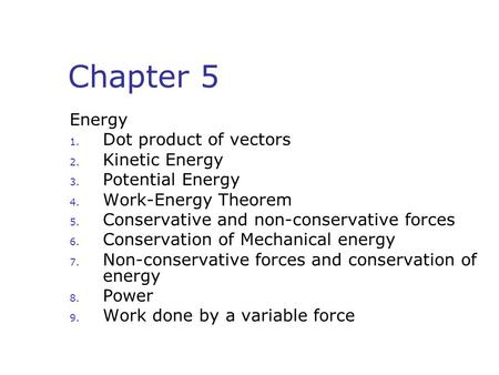 Chapter 5 Energy 1. Dot product of vectors 2. Kinetic Energy 3. Potential Energy 4. Work-Energy Theorem 5. Conservative and non-conservative forces 6.
