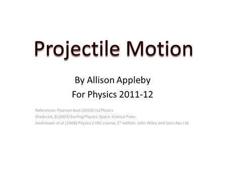 By Allison Appleby For Physics 2011-12 References: Pearson Aust (2010) In2Physics Shadwick, B (2003) Surfing Physics: Space. Science Press Andriessen et.