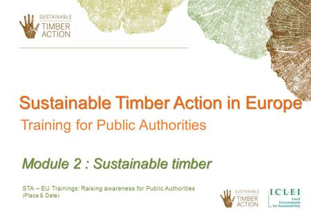 STA – EU Trainings: Raising awareness for Public Authorities (Place & Date) Module 2 : Sustainable timber Sustainable Timber Action in Europe Training.