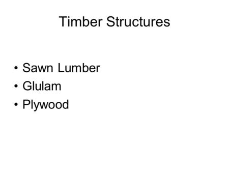 Timber Structures Sawn Lumber Glulam Plywood. Sawn Lumber Highly variable Classified by grade Visually or Mechanically graded Grade depends on number.