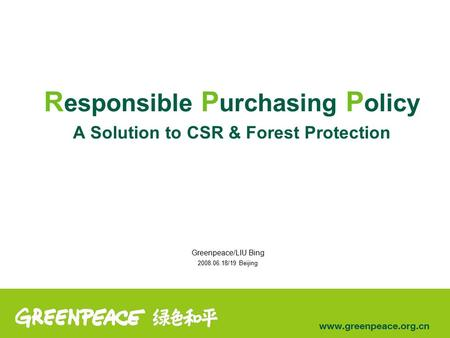 R esponsible P urchasing P olicy A Solution to CSR & Forest Protection Greenpeace/LIU Bing 2008.06.18/19 Beijing.