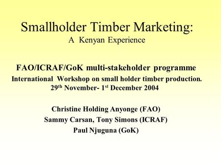 Smallholder Timber Marketing: A Kenyan Experience FAO/ICRAF/GoK multi-stakeholder programme International Workshop on small holder timber production. 29.
