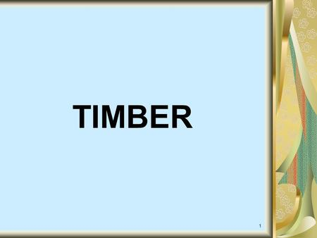 1 TIMBER 2 TIMBER: The wood which is suitable or fit for engineering construction or engineering purpose is called timber.