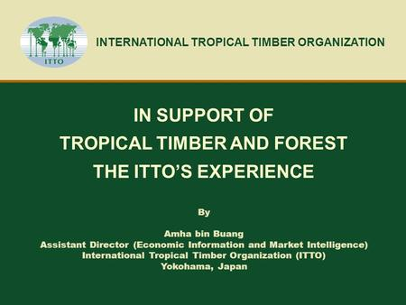 INTERNATIONAL TROPICAL TIMBER ORGANIZATION IN SUPPORT OF TROPICAL TIMBER AND FOREST THE ITTO'S EXPERIENCE By Amha bin Buang Assistant Director (Economic.