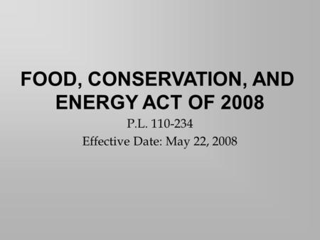 P.L. 110-234 Effective Date: May 22, 2008 FOOD, CONSERVATION, AND ENERGY ACT OF 2008.