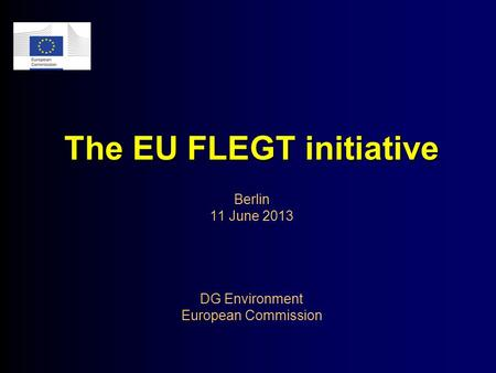 The EU FLEGT initiative The EU FLEGT initiative Berlin 11 June 2013 DG Environment European Commission.