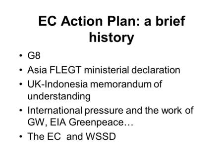 EC Action Plan: a brief history G8 Asia FLEGT ministerial declaration UK-Indonesia memorandum of understanding International pressure and the work of GW,
