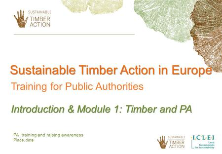 PA training and raising awareness Place, date Sustainable Timber Action in Europe Training for Public Authorities Introduction & Module 1: Timber and PA.
