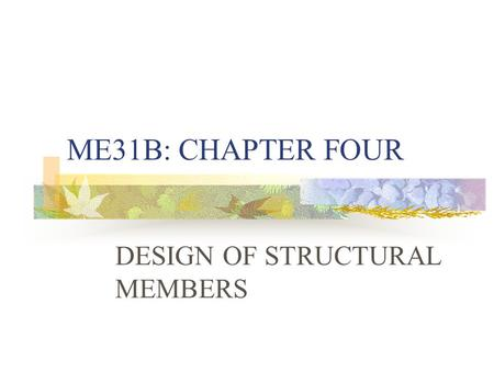 ME31B: CHAPTER FOUR DESIGN OF STRUCTURAL MEMBERS.