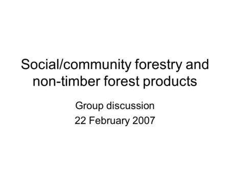 Social/community forestry and non-timber forest products Group discussion 22 February 2007.