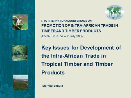 ITTO INTERNATIONAL CONFERENCE ON PROMOTION OF INTRA-AFRICAN TRADE IN TIMBER AND TIMBER PRODUCTS Accra, 30 June – 2 July 2009 Key Issues for Development.