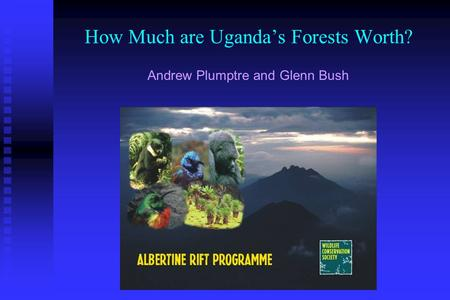 How Much are Uganda's Forests Worth? Andrew Plumptre and Glenn Bush.
