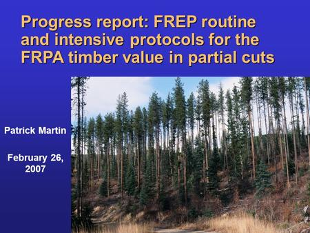 Progress report: FREP routine and intensive protocols for the FRPA timber value in partial cuts Patrick Martin February 26, 2007.