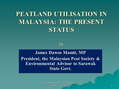 1 PEATLAND UTILISATION IN MALAYSIA: THE PRESENT STATUS by James Dawos Mamit, MP President, the Malaysian Peat Society & Environmental Advisor to Sarawak.