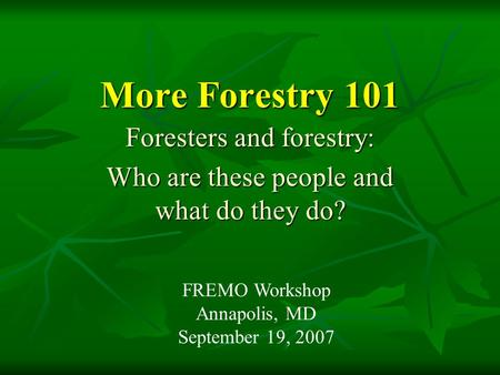More Forestry 101 Foresters and forestry: Who are these people and what do they do? FREMO Workshop Annapolis, MD September 19, 2007.