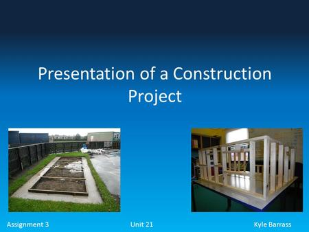 Assignment 3 Unit 21Kyle Barrass Presentation of a Construction Project.