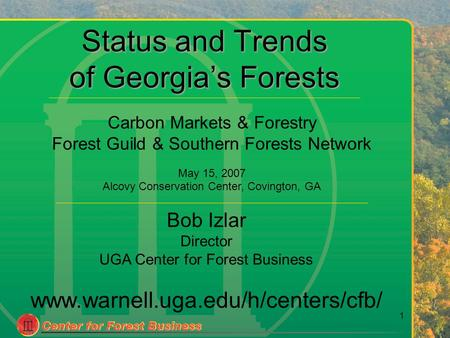 1 Status and Trends of Georgia's Forests Bob Izlar Director UGA Center for Forest Business www.warnell.uga.edu/h/centers/cfb/ Carbon Markets & Forestry.