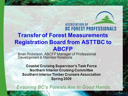 Transfer of Forest Measurements Registration Board from ASTTBC to ABCFP Brian Robinson, ABCFP Manager of Professional Development & Member Relations Coastal.
