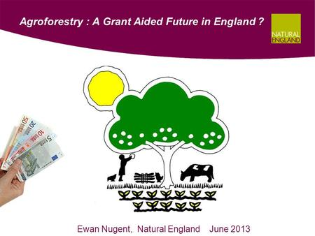 Agroforestry : A Grant Aided Future in England ? Ewan Nugent, Natural England June 2013.