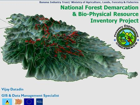 National Forest Demarcation & Bio-Physical Resource Inventory Project Vijay Datadin GIS & Data Management Specialist Banana Industry Trust/ Ministry of.