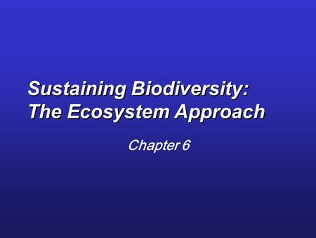 Sustaining Biodiversity: The Ecosystem Approach Chapter 6.