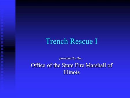 Trench Rescue I presented by the… Office of the State Fire Marshall of Illinois.
