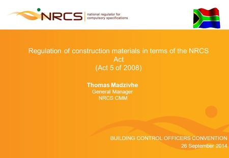Regulation of construction materials in terms of the NRCS Act (Act 5 of 2008) Thomas Madzivhe General Manager NRCS CMM BUILDING CONTROL OFFICERS CONVENTION.