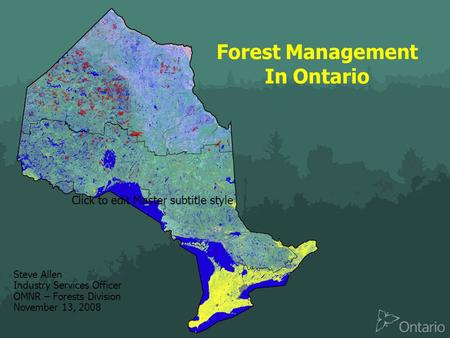 Click to edit Master subtitle style Forest Management In Ontario Steve Allen Industry Services Officer OMNR – Forests Division November 13, 2008.