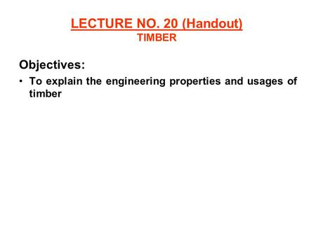 LECTURE NO. 20 (Handout) TIMBER Objectives: To explain the engineering properties and usages of timber.