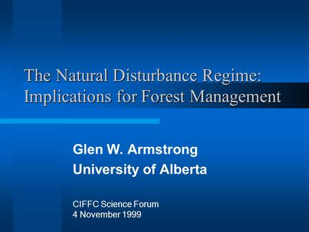The Natural Disturbance Regime: Implications for Forest Management Glen W. Armstrong University of Alberta CIFFC Science Forum 4 November 1999.