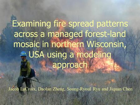 Examining fire spread patterns across a managed forest-land mosaic in northern Wisconsin, USA using a modeling approach Jacob LaCroix, Daolan Zheng, Soung-Ryoul.