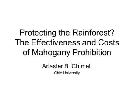 Protecting the Rainforest? The Effectiveness and Costs of Mahogany Prohibition Ariaster B. Chimeli Ohio University.
