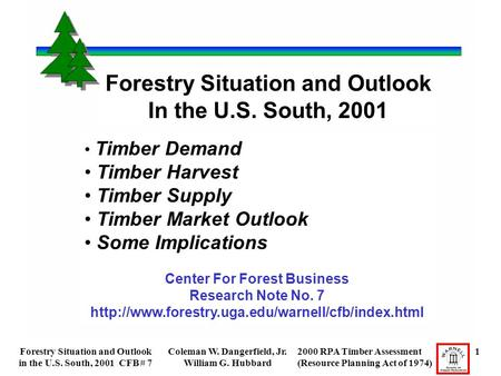 Forestry Situation and Outlook in the U.S. South, 2001 CFB # 7 Coleman W. Dangerfield, Jr. William G. Hubbard 2000 RPA Timber Assessment 1 (Resource Planning.