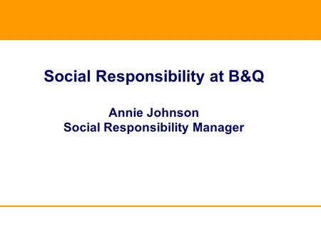 Social Responsibility at B&Q Annie Johnson Social Responsibility Manager.