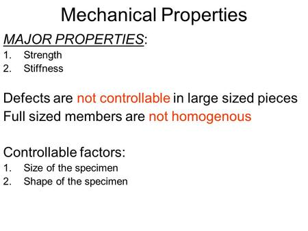 Mechanical Properties MAJOR PROPERTIES: 1.Strength 2.Stiffness Defects are not controllable in large sized pieces Full sized members are not homogenous.